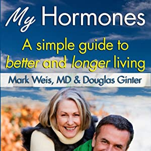 My Hormones: A Simple Guide to Better and Longer Living | [Mark Weis, MD, Douglas Ginter]