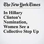 In Hillary Clinton's Nomination, Women See a Collective Step Up | Jodi Kantor