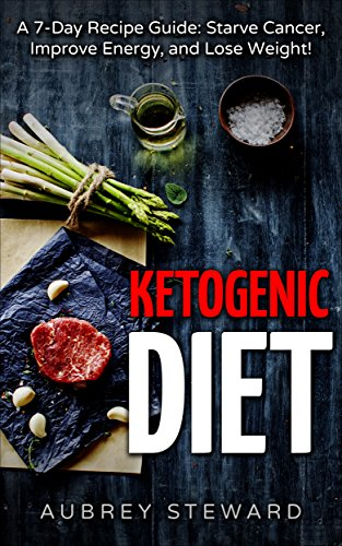 Ketogenic Diet: 7-Day Recipe Guide: Starve Cancer, Improve Energy, and Lose Weight! (Cookbook, Recipes, Beginners Guide, Science, Weight Loss, Enjoy Food!) by Aubrey Steward