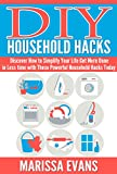 DIY Household Hacks: Discover How to Simplify Your Life Get More Done in Less time with These Powerful Household Hacks Today