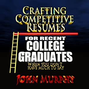 Crafting Competitive Resumes for Recent Graduates: When you Don't Have Much to Say | [John Murphy]