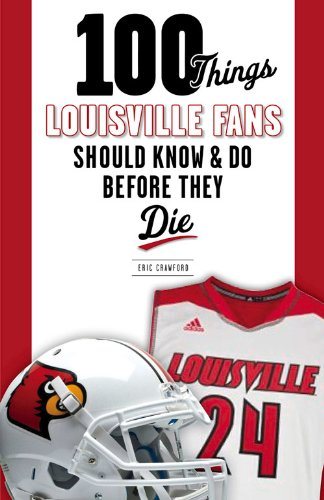 100 Things Louisville Fans Should Know & Do Before They Die (100 Things... Fans Should Know)