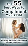 The 55 Best Ways to Compliment Your Child: Building a Child's Self-Esteem and Self-Confidence (How to Help Children Succeed, How to Build Self-Esteem in Children, Encourage Positive Behavior)