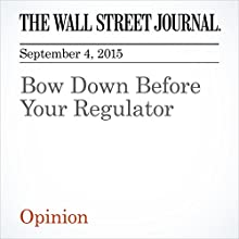 Bow Down Before Your Regulator (       UNABRIDGED) by  The Wall Street Journal Narrated by Alexander Quincy