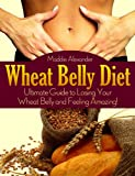 Wheat Belly Diet: Ultimate Guide to Losing Your Wheat Belly and Feeling Amazing!