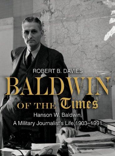 Baldwin of the Tmes: Hanson W. Baldwin, a Military Journalist's Life, 1903-1991