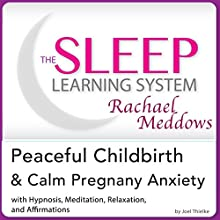 Peaceful Childbirth and Calm Pregnancy Anxiety: Hypnosis, Meditation and Affirmations: The Sleep Learning System Featuring Rachael Meddows  by Joel Thielke Narrated by Rachael Meddows