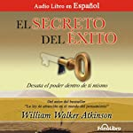 El Secreto del Exito [The Secret of Success]: Desata el Poder dentro de ti mismo | William Walker Atkinson