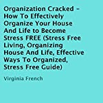 Organization Cracked: How to Effectively Organize Your House and Life to Become Stress FREE | Virginia French