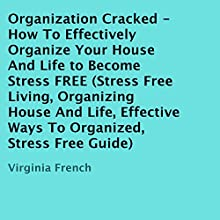 Organization Cracked: How to Effectively Organize Your House and Life to Become Stress FREE (       UNABRIDGED) by Virginia French Narrated by Kristi Alsip