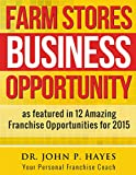 Farm Stores Business Opportunity: as featured in 12 Amazing Franchise Opportunities for 2015 (Franchise Business Ideas)