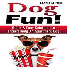 Dog Fun!: Quick & Easy Solutions to Entertaining an Apartment Dog Audiobook by  Mav4Life Narrated by Millian Quinteros