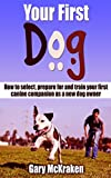 Your First Dog: How To Select, Prepare For And Train Your First Canine Companion As A New Dog Owner