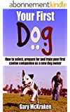 Your First Dog: How To Select, Prepare For And Train Your First Canine Companion As A New Dog Owner (English Edition)