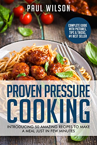 Proven Pressure Cooking: Introducing 50 Amazing Recipes To Make A Meal Just In Few Minutes by Paul Wilson