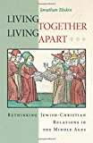 Living Together, Living Apart: Rethinking Jewish-Christian Relations in the Middle Ages (Jews, Christians, and Muslims from the Ancient to the Modern World)