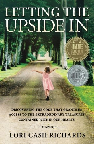 Letting the Upside In: Discovering the code that grants us access to the extraordinary treasures contained within our hearts PDF