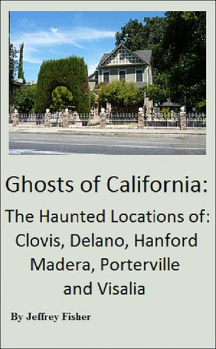 Jeffrey Fisher - Ghosts of California: The Haunted Locations of Clovis, Delano, Hanford, Madera, Porterville and Visalia (English Edition)
