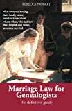 Marriage Law for Genealogists: The Definitive Guide ...What Everyone Tracing Their Family History Needs to Know about Where, When, Who and How Their