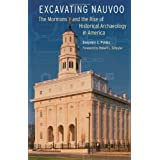 Excavating Nauvoo: The Mormons and the Rise of Historical Archaeology in America (Critical Studies in the History...