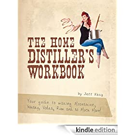 The Home Distiller's Workbook - Your guide to making Moonshine, Whisky, Vodka, Rum and so much more! (The Home Distiller's Series)