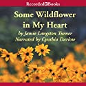 Some Wildflower in My Heart (       UNABRIDGED) by Jamie Langston Turner Narrated by Cynthia Darlow