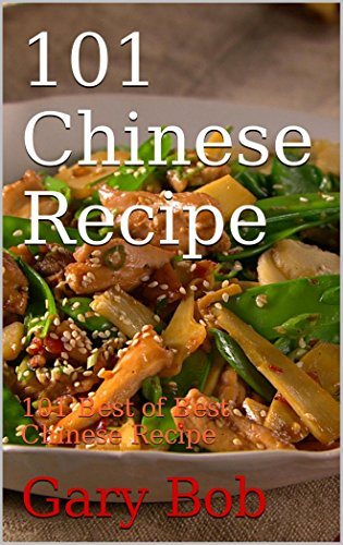101 Chinese Recipe: 101 Best of Best Chinese Recipe by Gary Bob
