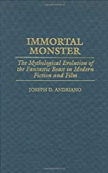 Immortal Monster- The Mythological Evolution of the Fantastic Beast in Modern Fiction and Film- Mythlogical Evolution of the Fantastic Beast in Modern ... to the Study of Science Fiction & Fantasy)