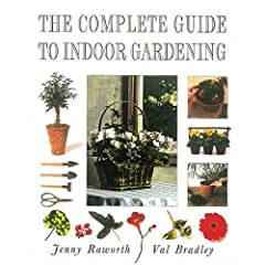 The Complete Guide to Indoor Gardening - Jenny Raworth, Val Bradley