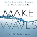 Make Waves: Be the One to Start Change at Work and in Life | Patti Johnson
