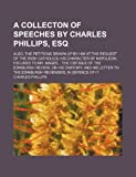 A Collecton of Speeches by Charles Phillips, Esq; Also, the Petitions Drawn up by Him at the Request of the Irish Catholics His Character of Napoleon ... on His Oratory and His Letter to the Edinbur (0217424570) by Phillips, Charles