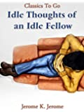 Idle Thoughts of an Idle Fellow: Revised Edition of Original Version (Classics to go)