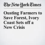 Ousting Farmers to Save Forest, Ivory Coast Sets off a New Crisis | Sean1 Lyngaas