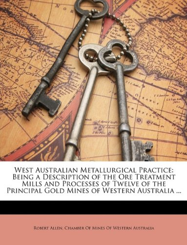 West Australian Metallurgical Practice: Being a Description of the Ore Treatment Mills and Processes of Twelve of the Principal Gold Mines of Western Australia ...