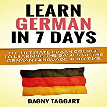 Learn German in 7 Days!: The Ultimate Crash Course to Learning the Basics of the German Language in No Time (       UNABRIDGED) by Dagny Taggart Narrated by Markus Meuter
