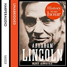 Abraham Lincoln: History in an Hour Audiobook by Kat Smutz Narrated by Jonathan Keeble