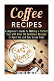 Coffee Recipes: A Beginners Guide to Making a Perfect Cup with Over 30 Delicious Recipes to Spoil You and Your Loved Ones (Frapuccino,Mocaccino and Latte Recipes)