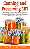 Canning and Preserving 101: Your Easy Guide to Creating Delicious Preserved Food Using Home Jars and Essential Beginners Recipes