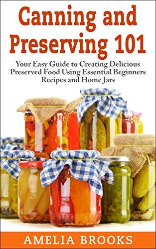 Canning and Preserving 101: Your Easy Guide to Creating Delicious Preserved Food Using Home Jars and Essential Beginners Recipes by Amelia Brooks