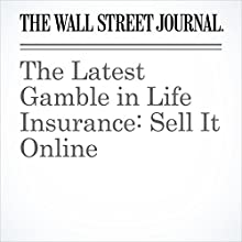 The Latest Gamble in Life Insurance: Sell It Online Other by Leslie Scism Narrated by Alexander Quincy