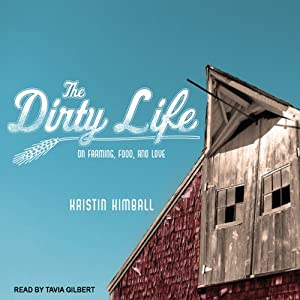 The Dirty Life: On Farming, Food, and Love | [Kristin Kimball]