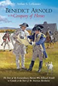 BENEDICT ARNOLD IN THE COMPANY OF HEROES: The Lives of the Extraordinary Patriots Who Followed Arnold to Canada at the Start of the American Revolution: Arthur Lefkowitz: 9781611211115: Amazon.com: Books