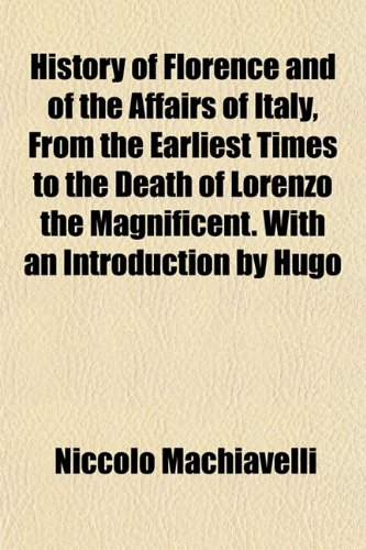 History of Florence and of the Affairs of Italy, From the Earliest Times to the Death of Lorenzo the Magnificent. With an Introduction by Hugo