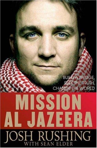 Mission Al-Jazeera: Build a Bridge, Seek the Truth, Change the World, Josh Rushing