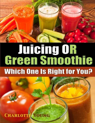 Juicing OR Green Smoothie: Which One Is Right for You? by Charlotte Young