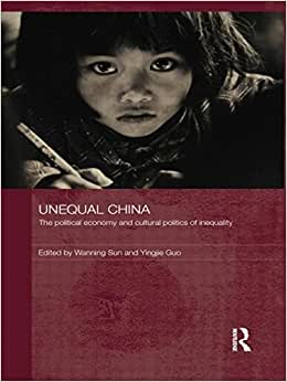 Unequal China: The Political Economy And Cultural Politics Of Inequality