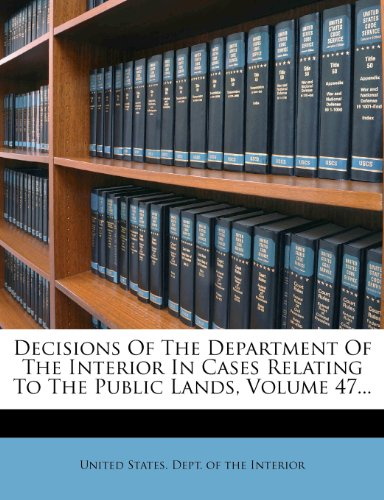 Decisions Of The Department Of The Interior In Cases Relating To The Public Lands, Volume 47...