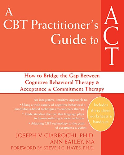 A CBT Practitioner's Guide to ACT: How to Bridge the Gap Between Cognitive Behavioral Therapy and Acceptance and Commitment Therapy PDF Download Free