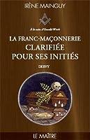La Franc-maçonnerie clarifiée pour ses initiés : Tome 3 - Le maitre