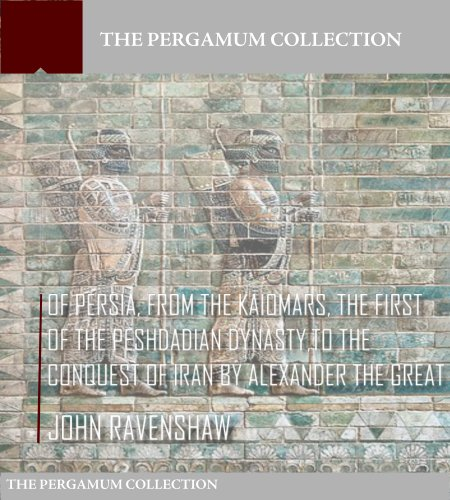 John Ravenshaw - Of Persia, from Kaiomars, The First of the Peshdadian Dynasty, to the Conquest of Iran by Alexander the Great